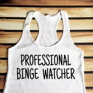 https://www.etsy.com/listing/232640718/professional-binge-watcher-tank-top?ga_order=most_relevant&ga_search_type=all&ga_view_type=gallery&ga_search_query=binge%20watch&ref=sc_gallery_3&plkey=087cc6c694d8bba9500b1ca1b801a668538dbe77:232640718